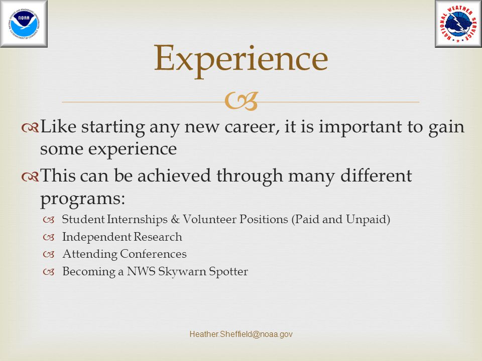 Experience Like starting any new career, it is important to gain some experience. This can be achieved through many different programs: