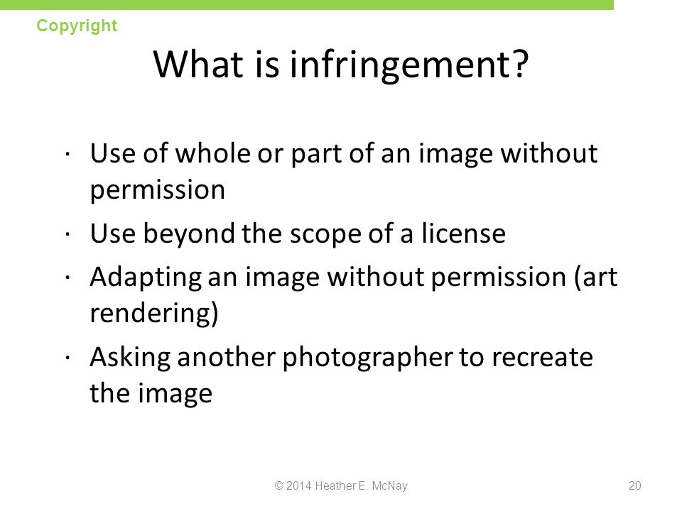 Copyright What is infringement Use of whole or part of an image without permission. Use beyond the scope of a license.
