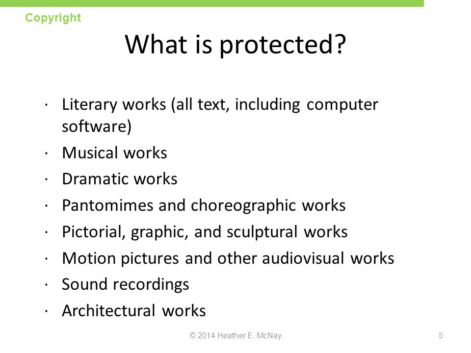 Copyright What is protected Literary works (all text, including computer software) Musical works.