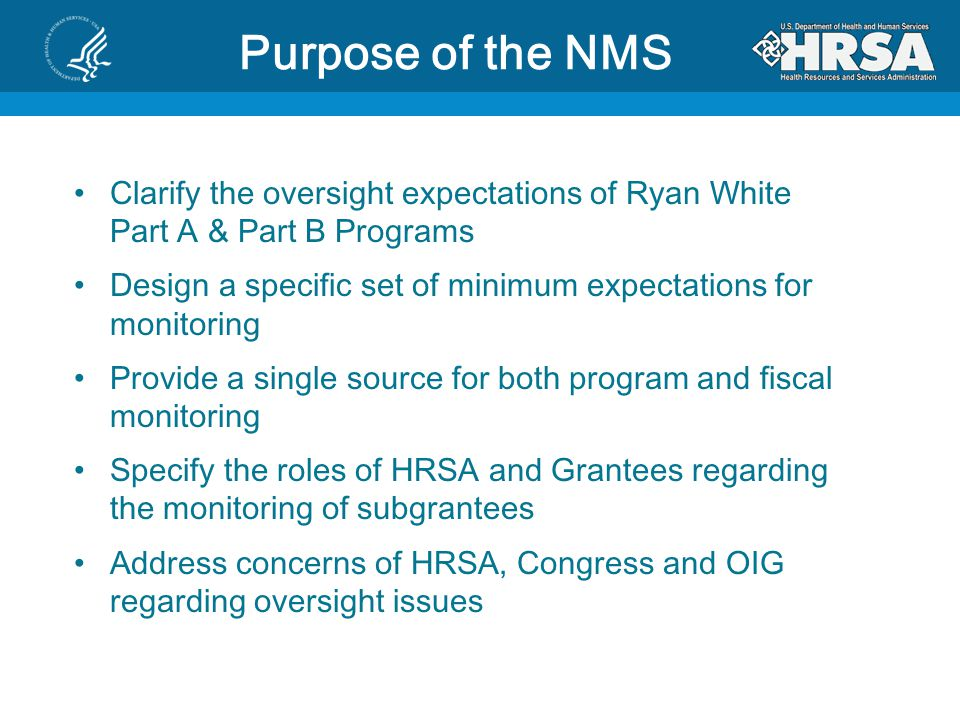 Purpose of the NMS Clarify the oversight expectations of Ryan White Part A & Part B Programs.