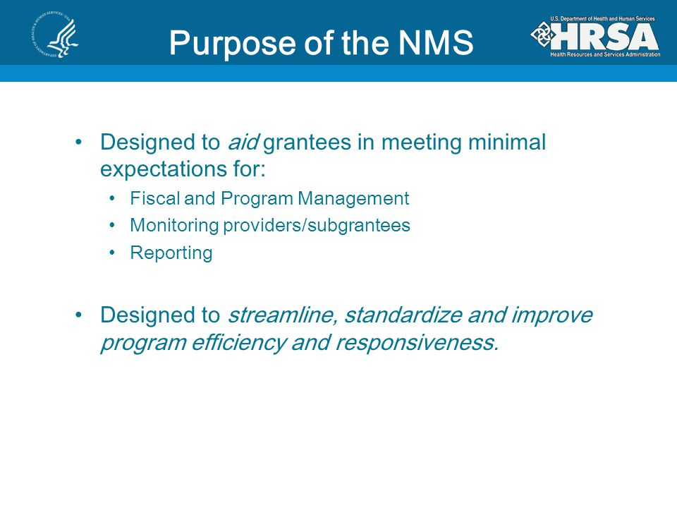 Purpose of the NMS Designed to aid grantees in meeting minimal expectations for: Fiscal and Program Management.