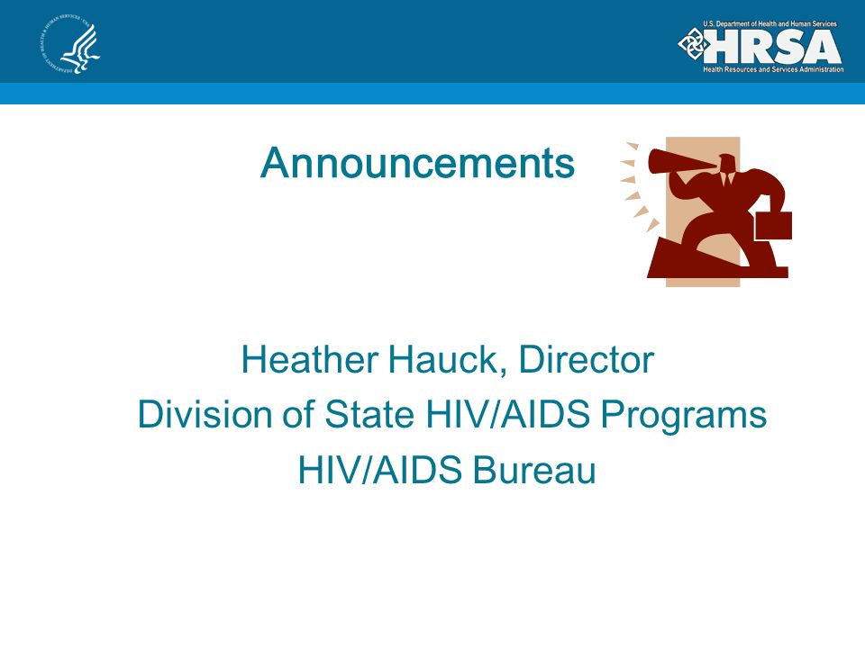 Announcements Heather Hauck, Director Division of State HIV/AIDS Programs HIV/AIDS Bureau