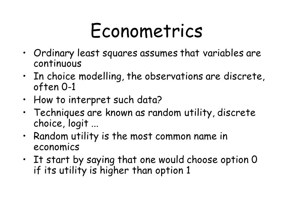 Econometrics Ordinary least squares assumes that variables are continuous. In choice modelling, the observations are discrete, often 0-1.