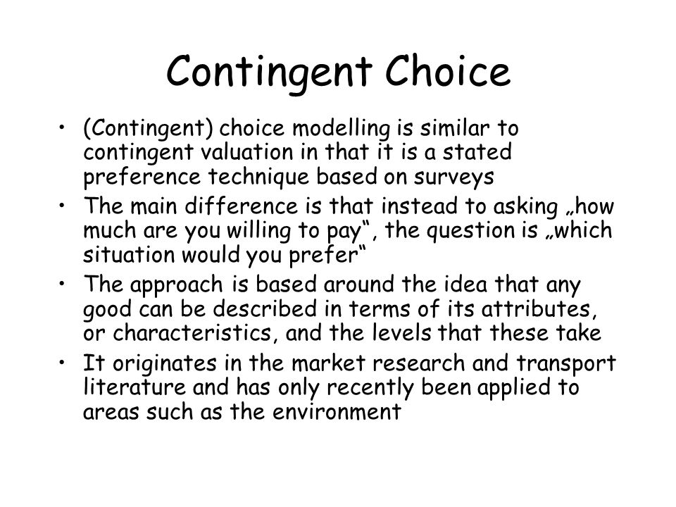 Contingent Choice (Contingent) choice modelling is similar to contingent valuation in that it is a stated preference technique based on surveys.