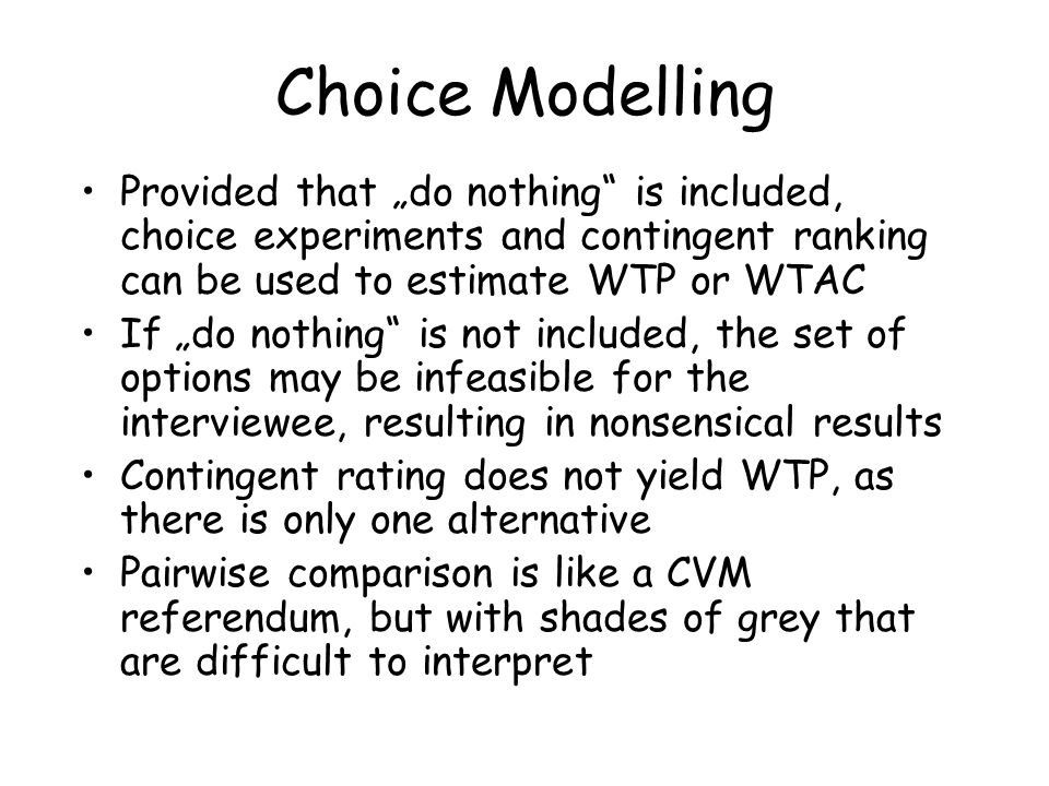 "Choice Modelling Provided that ""do nothing is included, choice experiments and contingent ranking can be used to estimate WTP or WTAC."