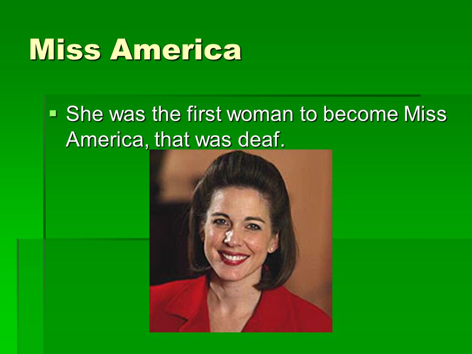 Miss America She was the first woman to become Miss America, that was deaf.