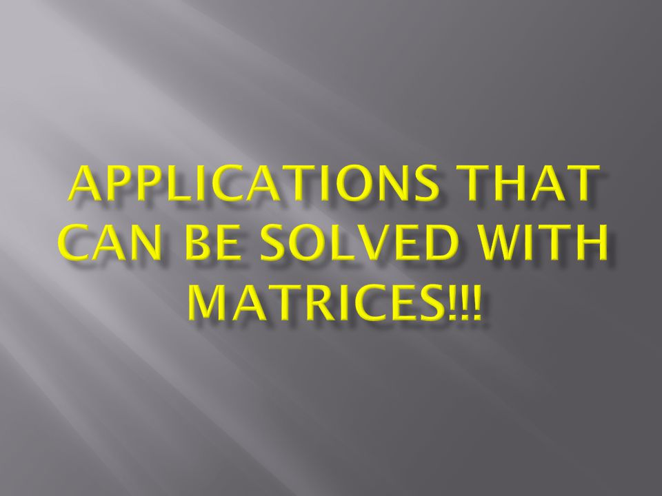 Applications that can be solved with matrices!!!