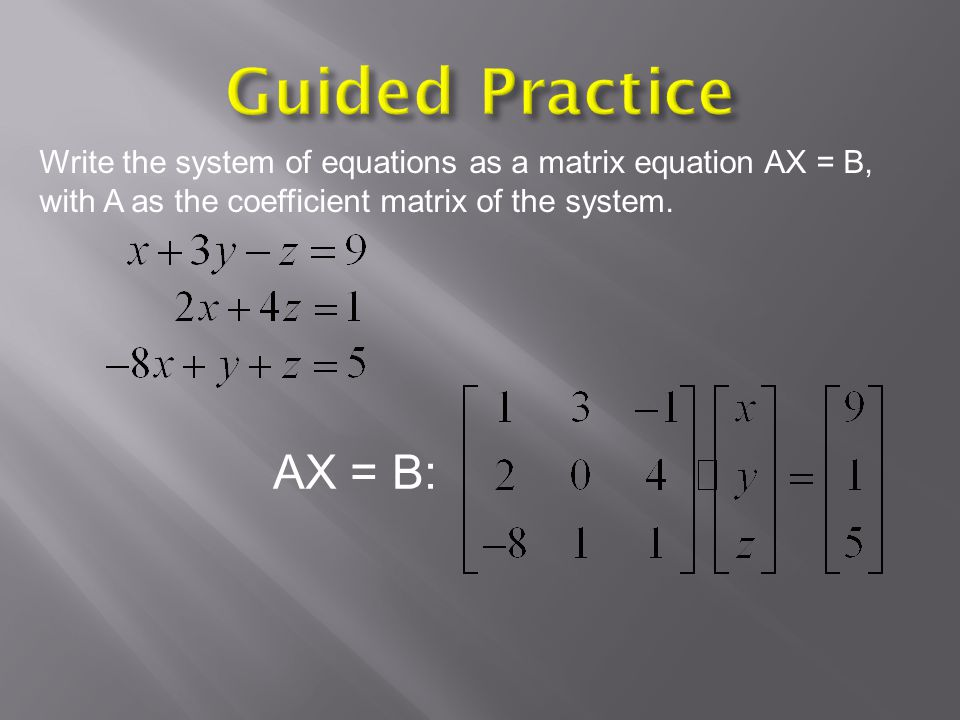 Guided Practice Write the system of equations as a matrix equation AX = B, with A as the coefficient matrix of the system.