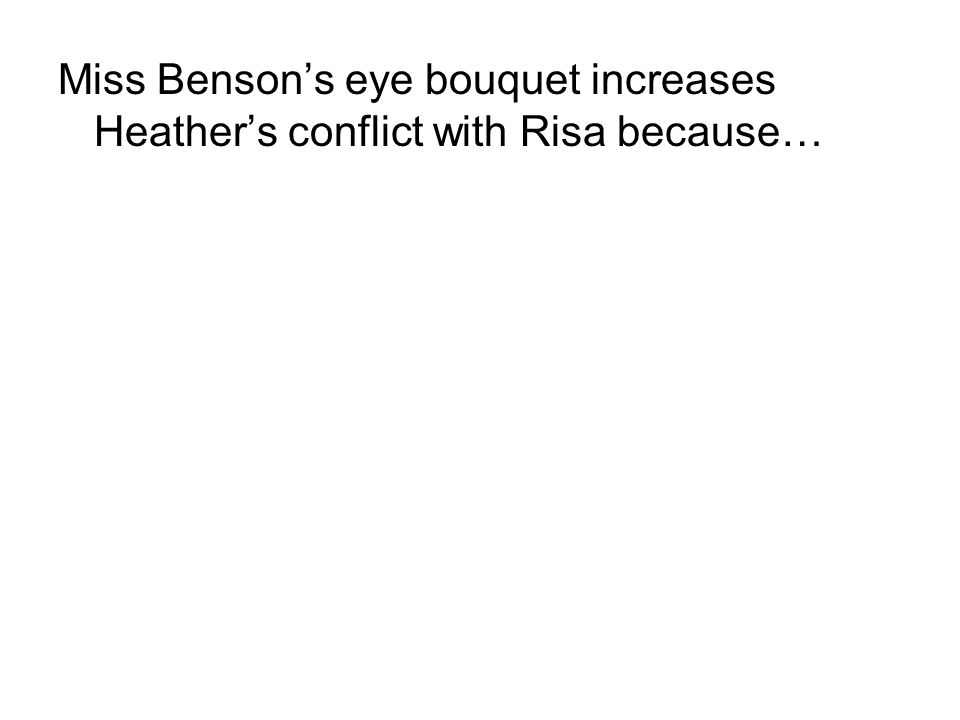 Miss Benson's eye bouquet increases Heather's conflict with Risa because…