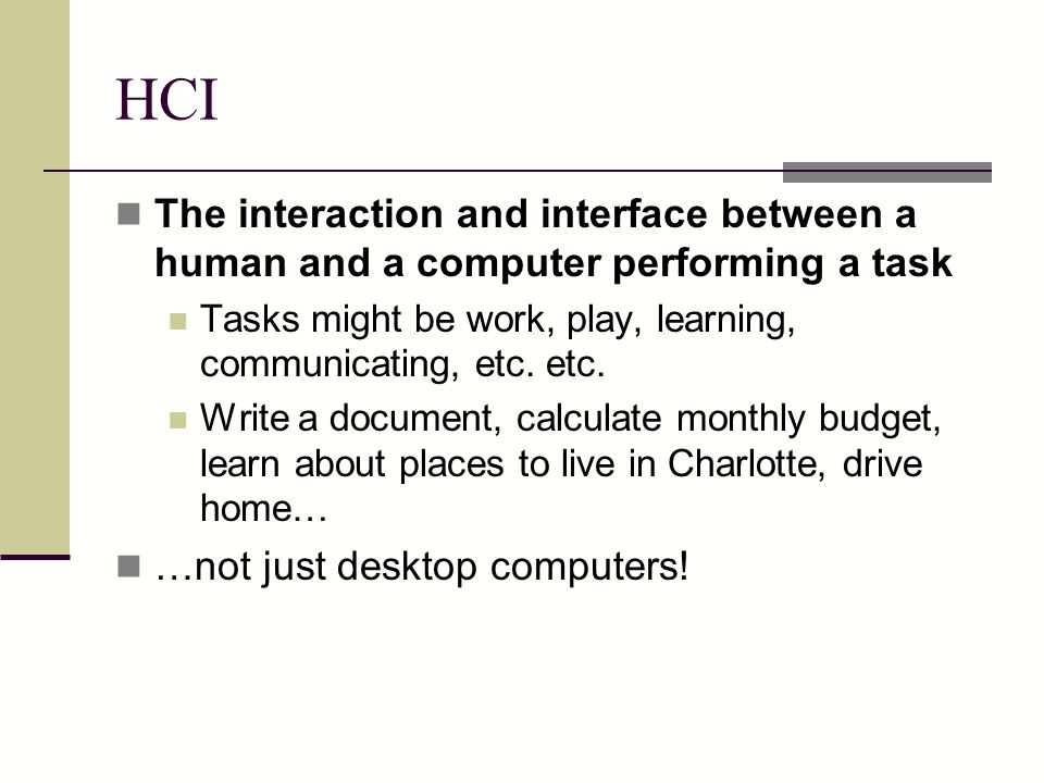 HCI The interaction and interface between a human and a computer performing a task. Tasks might be work, play, learning, communicating, etc. etc.
