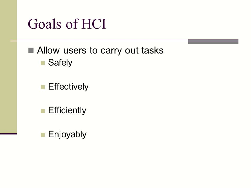 Goals of HCI Allow users to carry out tasks Safely Effectively