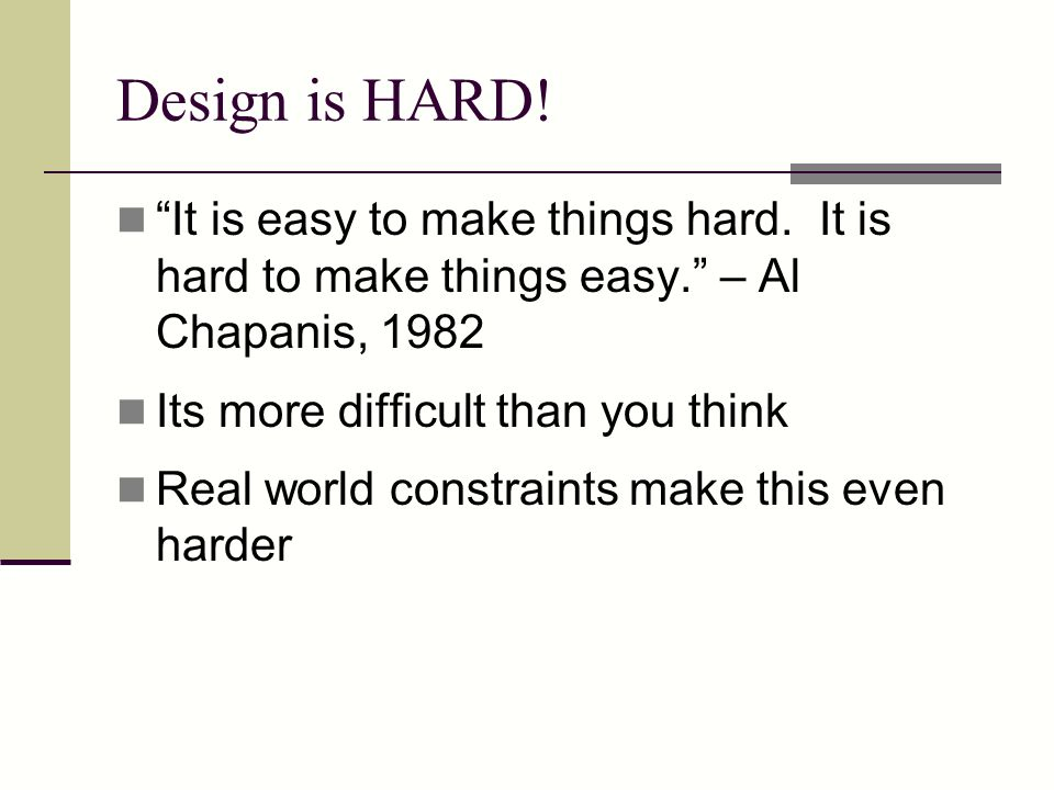 Design is HARD! It is easy to make things hard. It is hard to make things easy. – Al Chapanis, 1982.