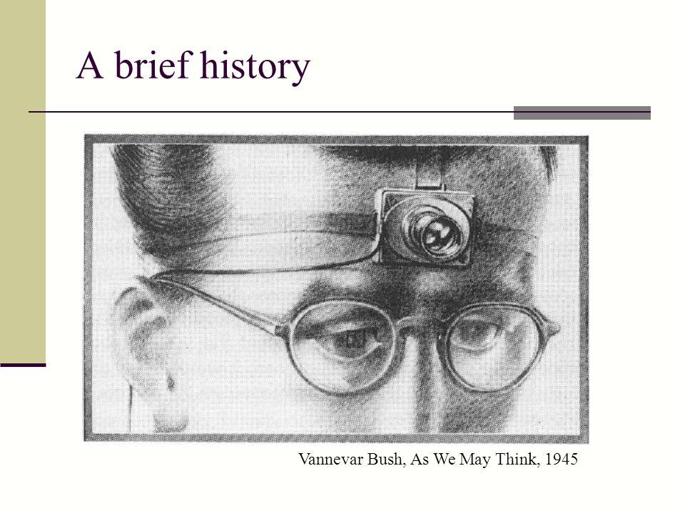 A brief history Vannevar Bush, As We May Think, 1945