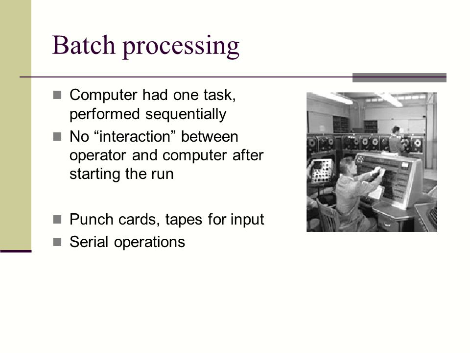 Batch processing Computer had one task, performed sequentially