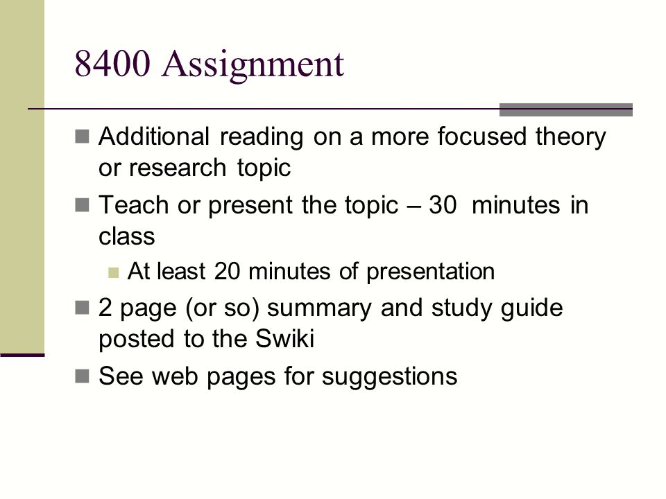 8400 Assignment Additional reading on a more focused theory or research topic. Teach or present the topic – 30 minutes in class.