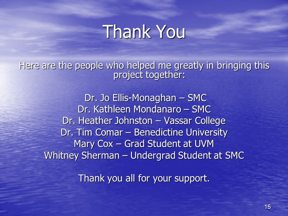 Thank You Here are the people who helped me greatly in bringing this project together: Dr. Jo Ellis-Monaghan – SMC.