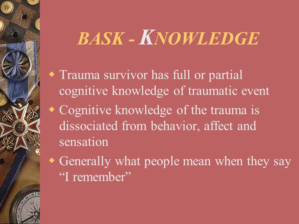 BASK - KNOWLEDGE Trauma survivor has full or partial cognitive knowledge of traumatic event.