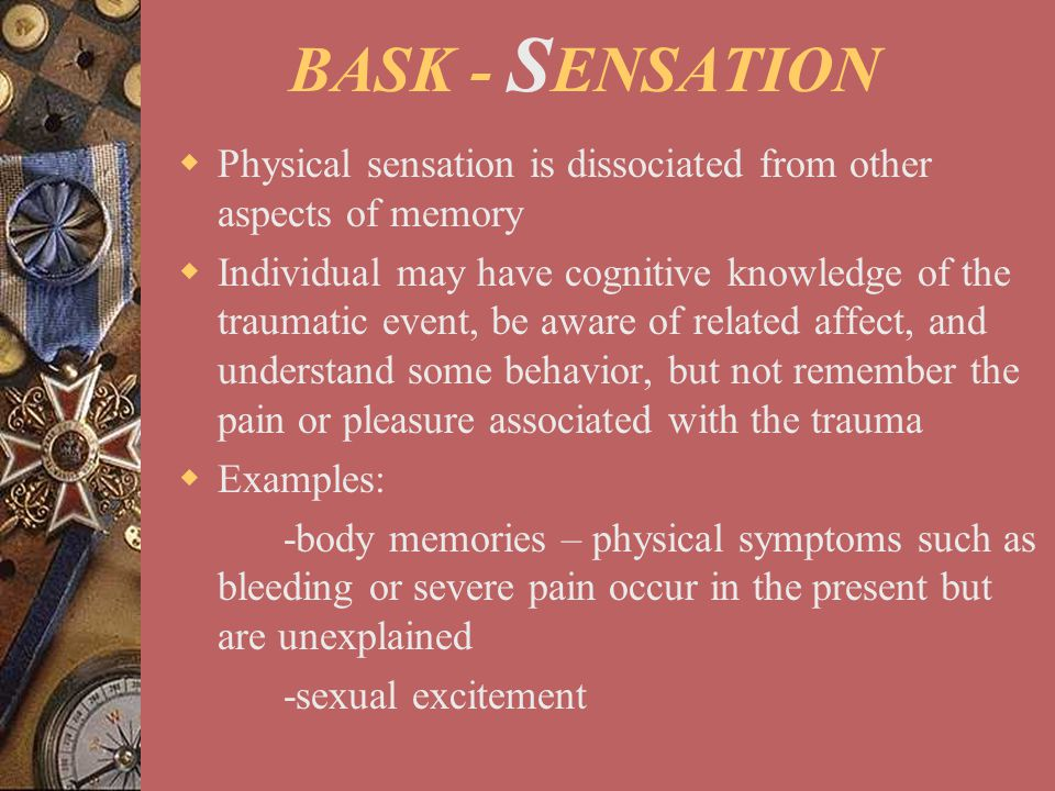 BASK - SENSATION Physical sensation is dissociated from other aspects of memory.