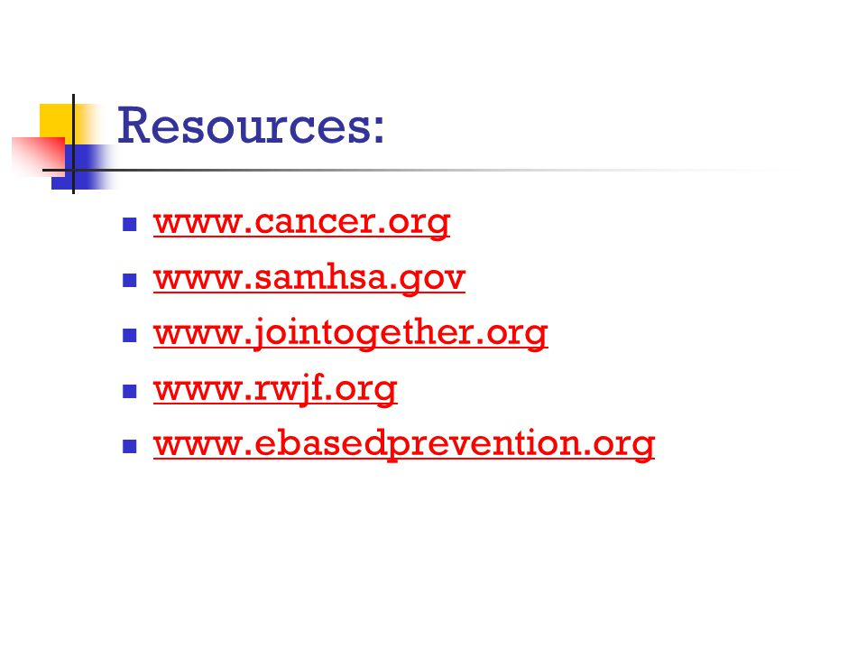 Resources: www.cancer.org www.samhsa.gov www.jointogether.org