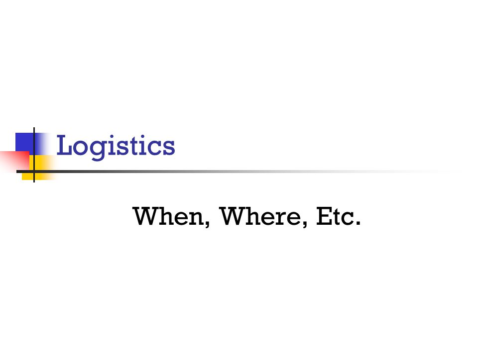 Logistics When, Where, Etc.