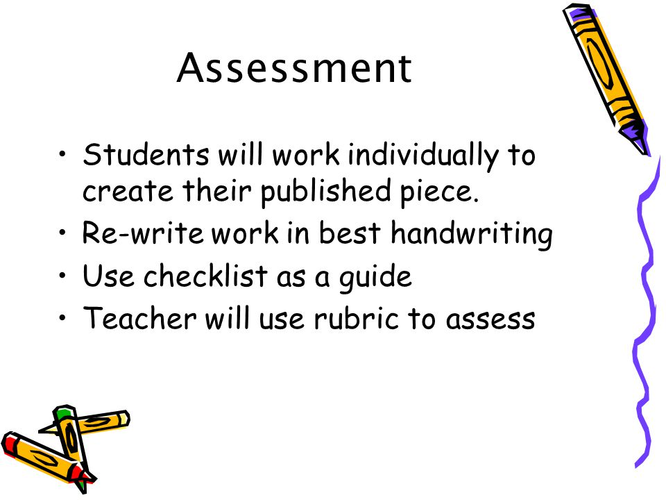 Assessment Students will work individually to create their published piece. Re-write work in best handwriting.