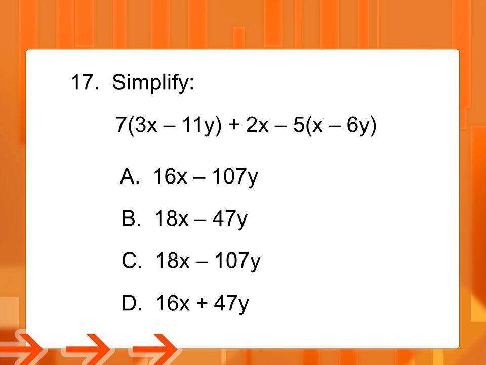 Simplify: 7(3x – 11y) + 2x – 5(x – 6y) A. 16x – 107y B. 18x – 47y C. 18x – 107y D. 16x + 47y