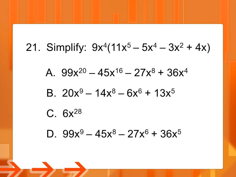 Simplify: 9x4(11x5 – 5x4 – 3x2 + 4x) A. 99x20 – 45x16 – 27x8 + 36x4. B. 20x9 – 14x8 – 6x6 + 13x5.