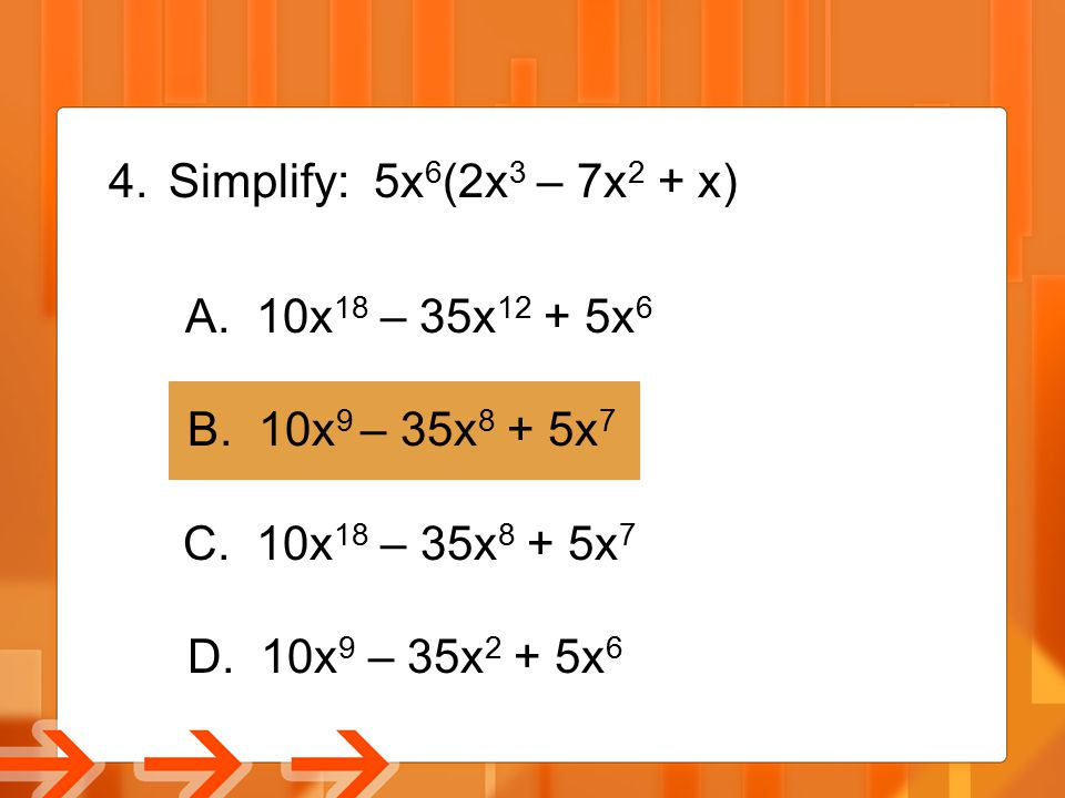 Simplify: 5x6(2x3 – 7x2 + x) A. 10x18 – 35x12 + 5x6. B. 10x9 – 35x8 + 5x7. C. 10x18 – 35x8 + 5x7.