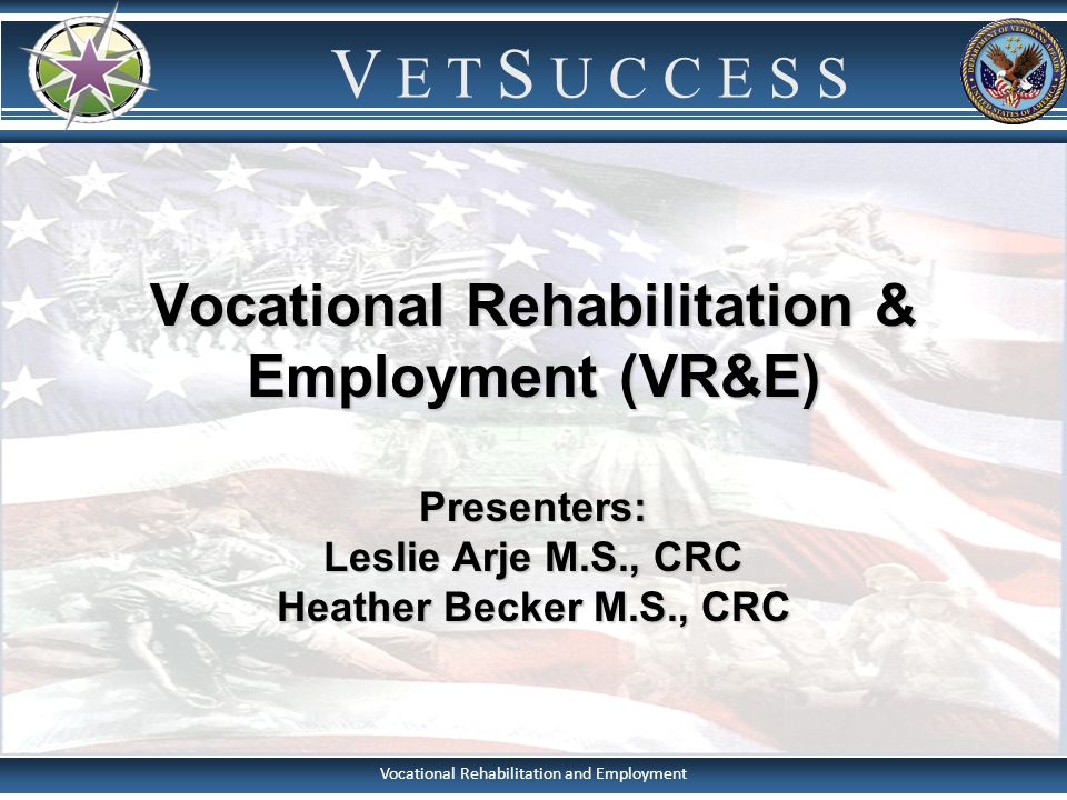 Vocational Rehabilitation & Employment (VR&E) Presenters: Leslie Arje M.S., CRC Heather Becker M.S., CRC