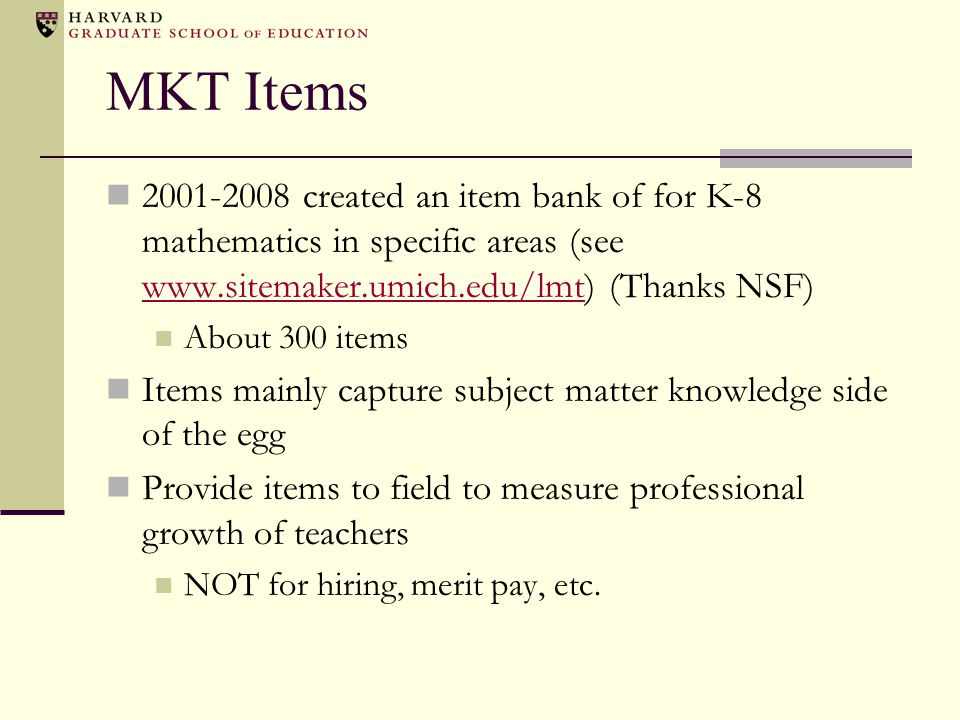 MKT Items 2001-2008 created an item bank of for K-8 mathematics in specific areas (see www.sitemaker.umich.edu/lmt) (Thanks NSF)