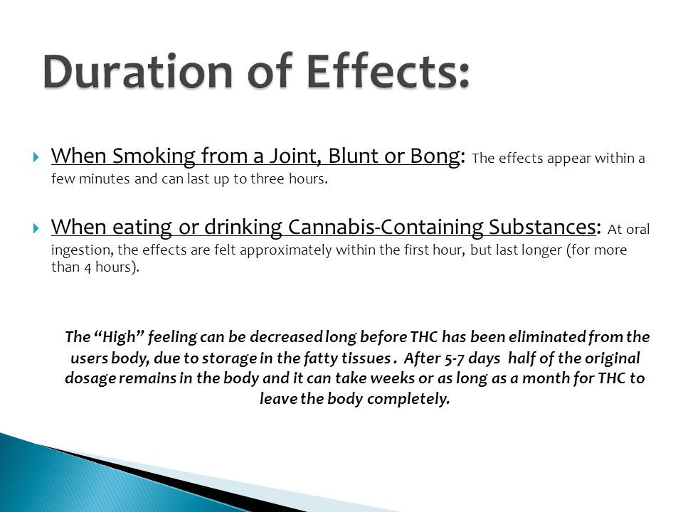 Duration of Effects: When Smoking from a Joint, Blunt or Bong: The effects appear within a few minutes and can last up to three hours.