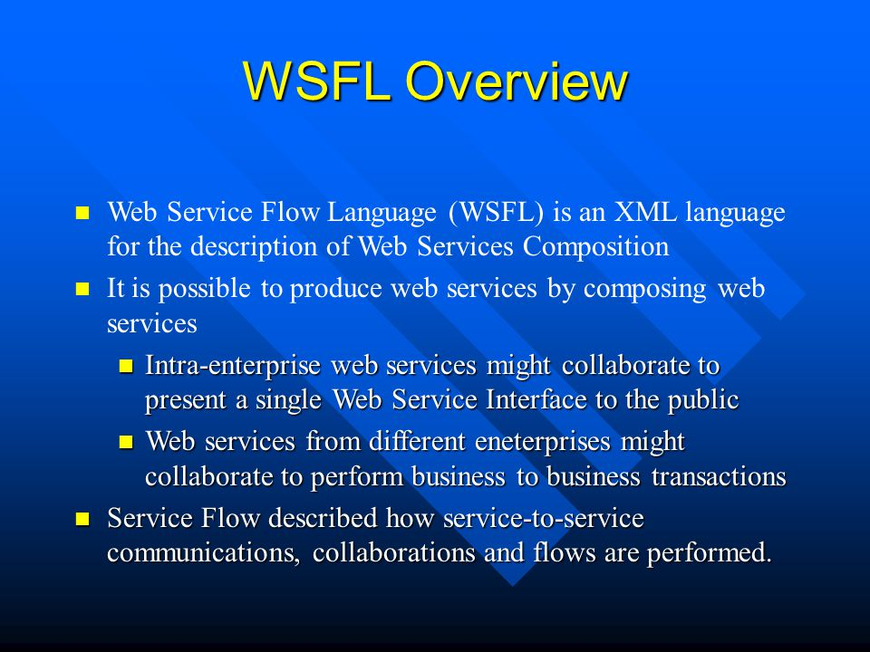 WSFL Overview Web Service Flow Language (WSFL) is an XML language for the description of Web Services Composition.