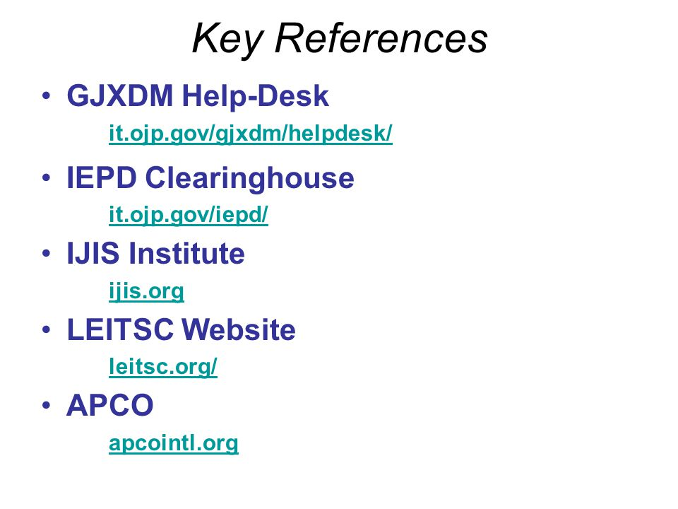 Key References GJXDM Help-Desk IEPD Clearinghouse IJIS Institute