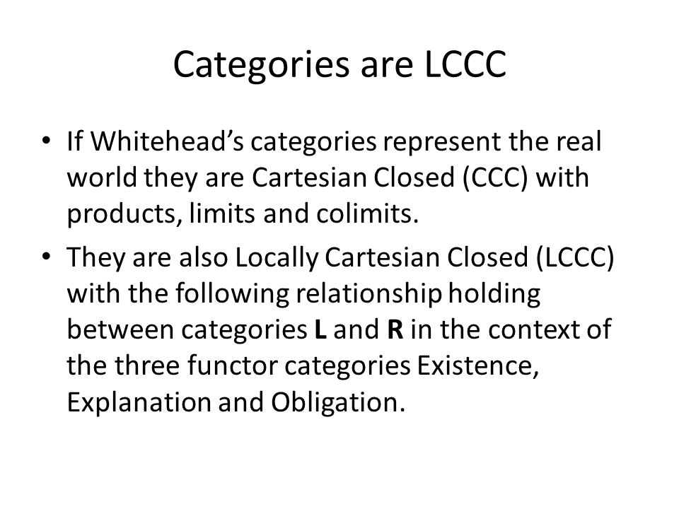 Categories are LCCC If Whitehead's categories represent the real world they are Cartesian Closed (CCC) with products, limits and colimits.