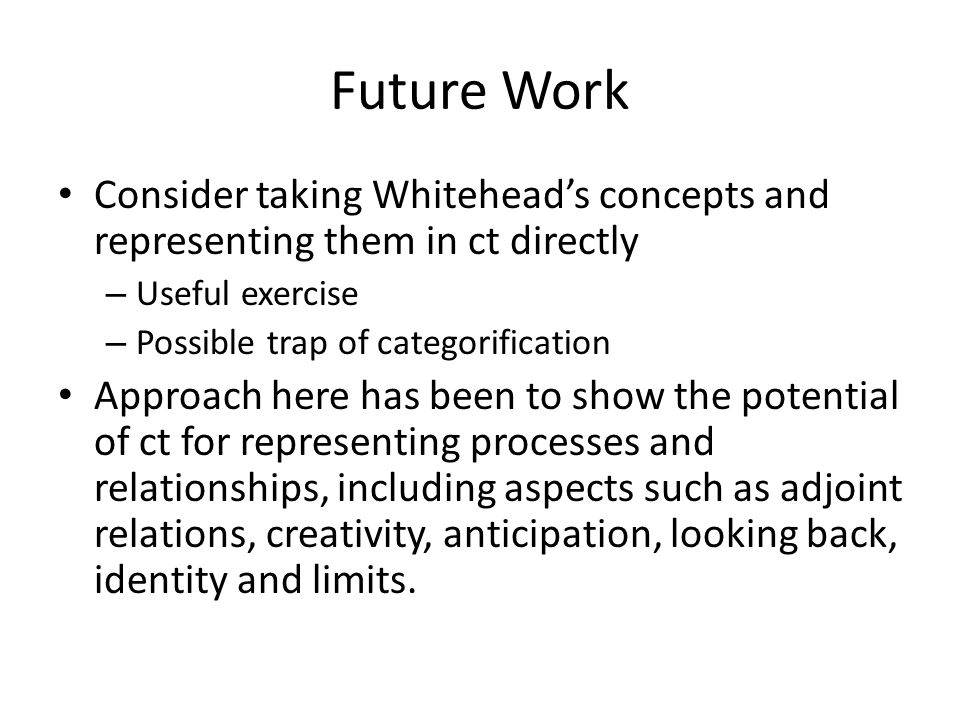 Future Work Consider taking Whitehead's concepts and representing them in ct directly. Useful exercise.
