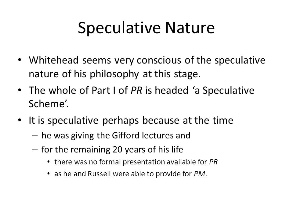 Speculative Nature Whitehead seems very conscious of the speculative nature of his philosophy at this stage.