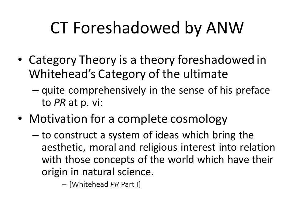 CT Foreshadowed by ANW Category Theory is a theory foreshadowed in Whitehead's Category of the ultimate.
