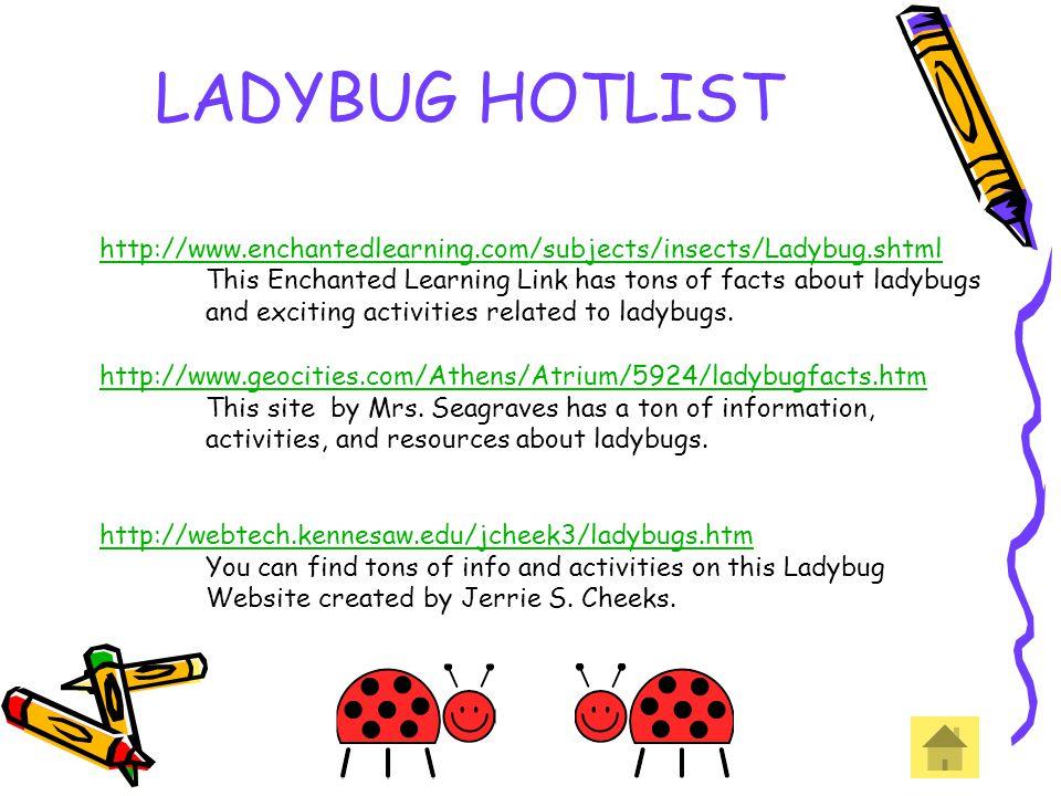 LADYBUG HOTLIST http://www.enchantedlearning.com/subjects/insects/Ladybug.shtml. This Enchanted Learning Link has tons of facts about ladybugs.