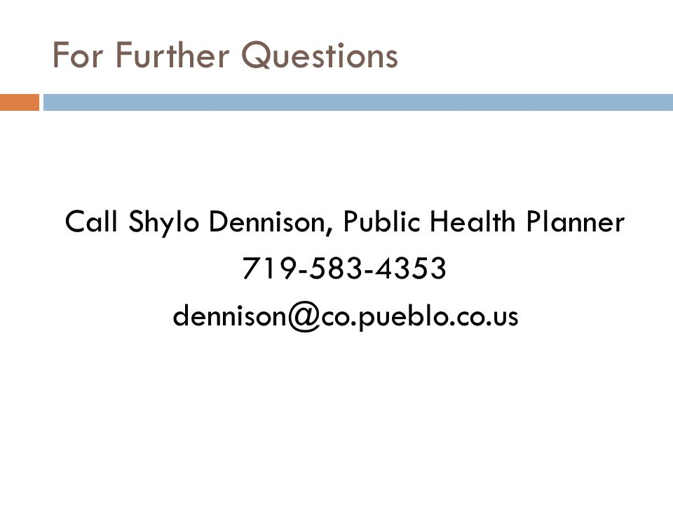 For Further Questions Call Shylo Dennison, Public Health Planner 719-583-4353 dennison@co.pueblo.co.us