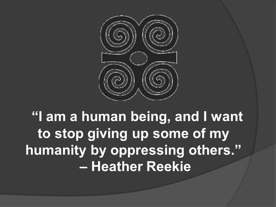 I am a human being, and I want to stop giving up some of my humanity by oppressing others. – Heather Reekie