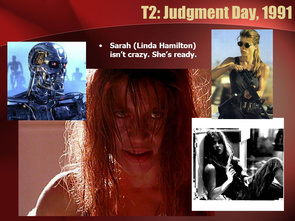 T2: Judgment Day, 1991 Sarah (Linda Hamilton) isn't crazy. She's ready.