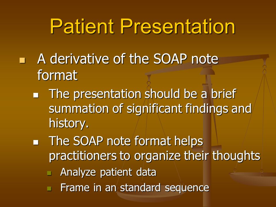 Patient Presentation A derivative of the SOAP note format