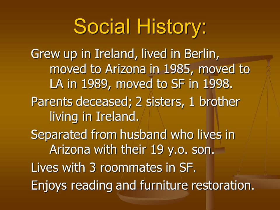 Social History: Grew up in Ireland, lived in Berlin, moved to Arizona in 1985, moved to LA in 1989, moved to SF in 1998.