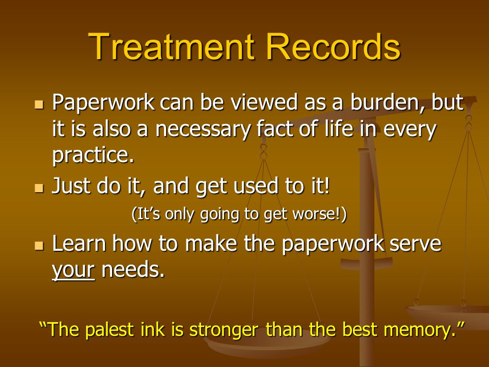 Treatment Records Paperwork can be viewed as a burden, but it is also a necessary fact of life in every practice.