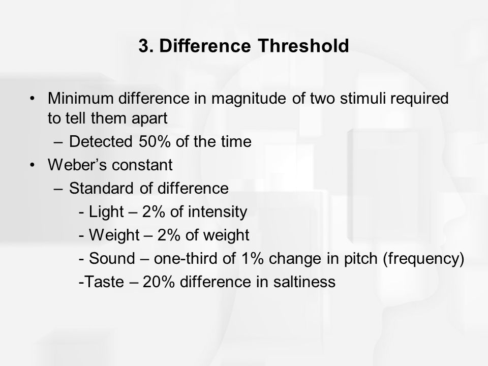 3. Difference Threshold Minimum difference in magnitude of two stimuli required to tell them apart.