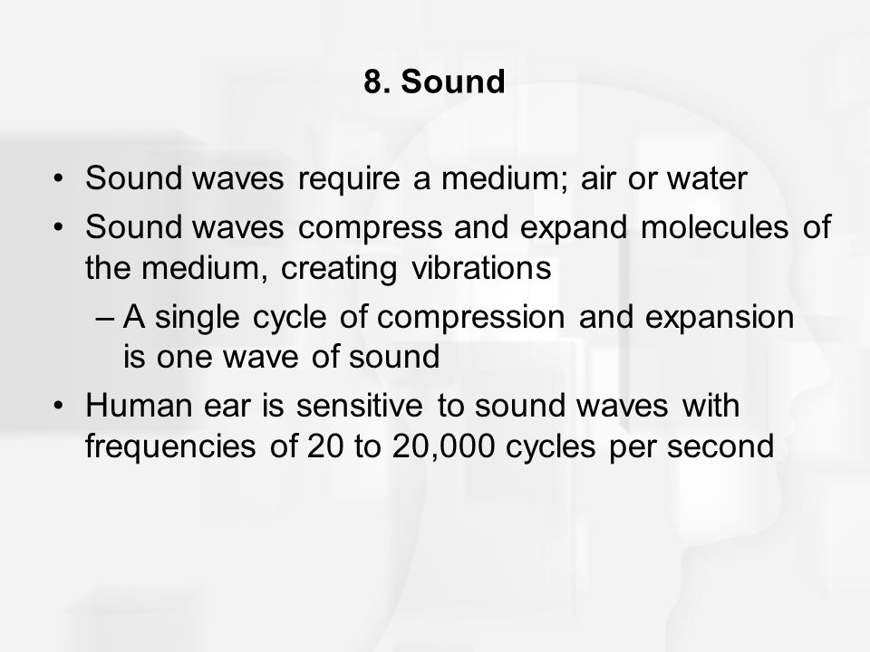 8. Sound Sound waves require a medium; air or water. Sound waves compress and expand molecules of the medium, creating vibrations.