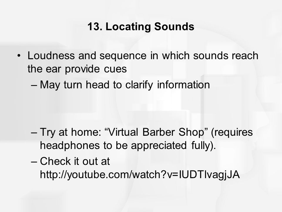 13. Locating Sounds Loudness and sequence in which sounds reach the ear provide cues. May turn head to clarify information.
