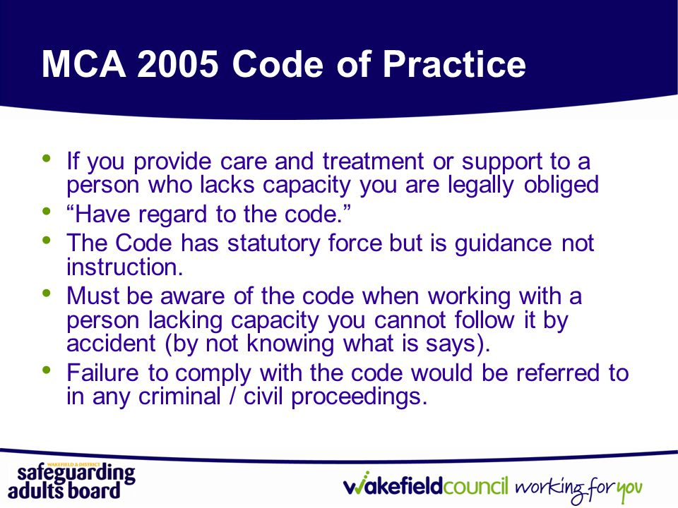 MCA 2005 Code of Practice If you provide care and treatment or support to a person who lacks capacity you are legally obliged.
