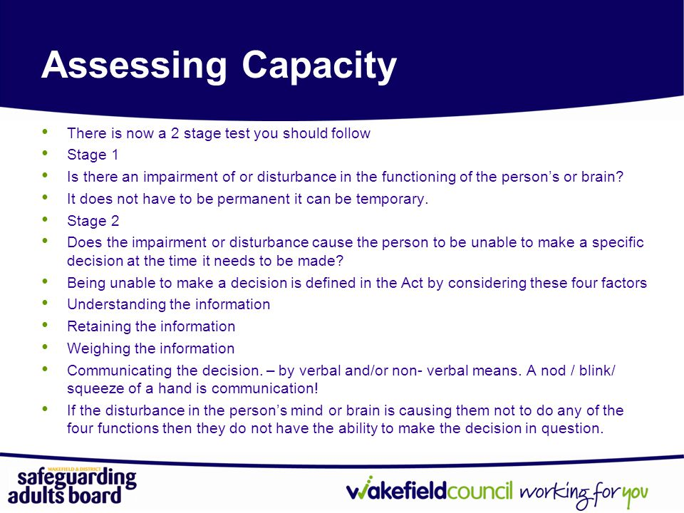 Assessing Capacity There is now a 2 stage test you should follow