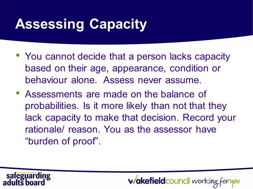 Assessing Capacity You cannot decide that a person lacks capacity based on their age, appearance, condition or behaviour alone. Assess never assume.